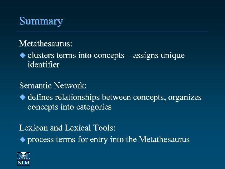 Summary Metathesaurus: u clusters terms into concepts – assigns unique identifier Semantic Network: u