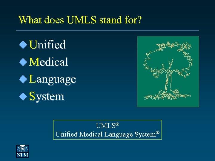 What does UMLS stand for? u Unified u Medical u Language u System UMLS®
