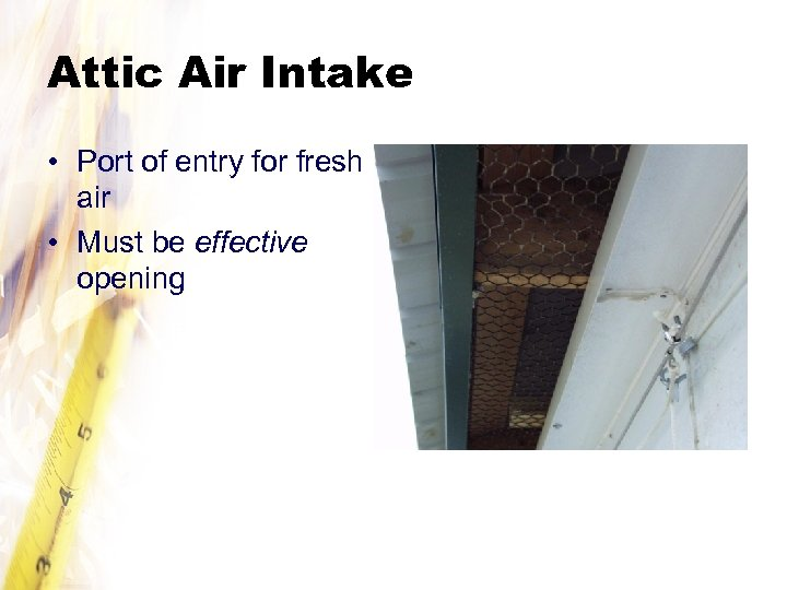 Attic Air Intake • Port of entry for fresh air • Must be effective