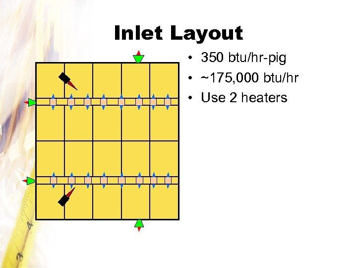 Inlet Layout • 350 btu/hr-pig • ~175, 000 btu/hr • Use 2 heaters