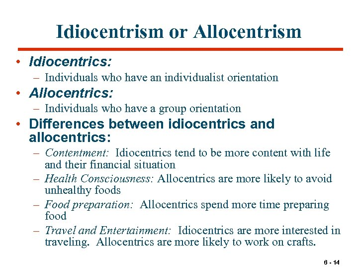 Idiocentrism or Allocentrism • Idiocentrics: – Individuals who have an individualist orientation • Allocentrics: