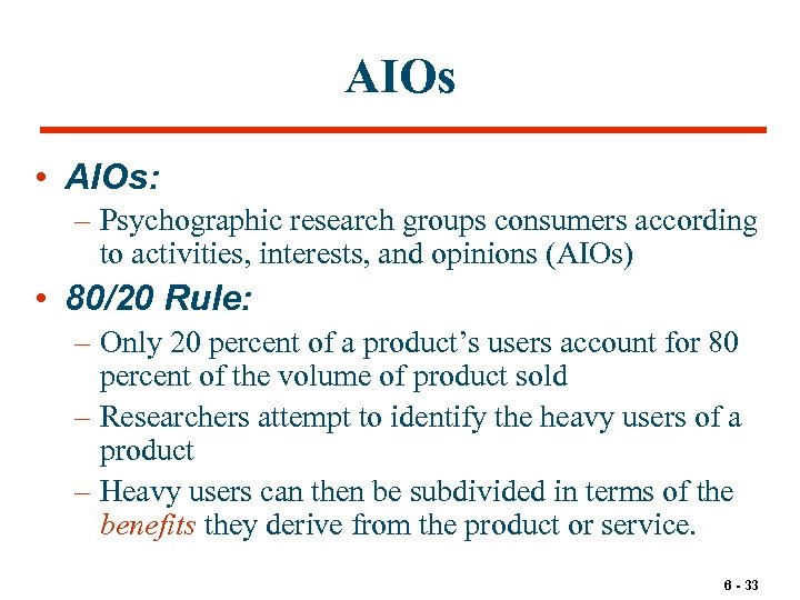 AIOs • AIOs: – Psychographic research groups consumers according to activities, interests, and opinions