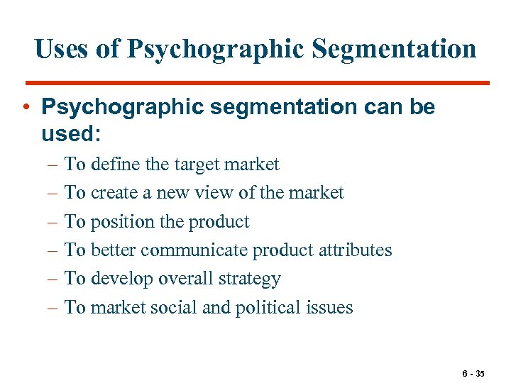 Uses of Psychographic Segmentation • Psychographic segmentation can be used: – To define the