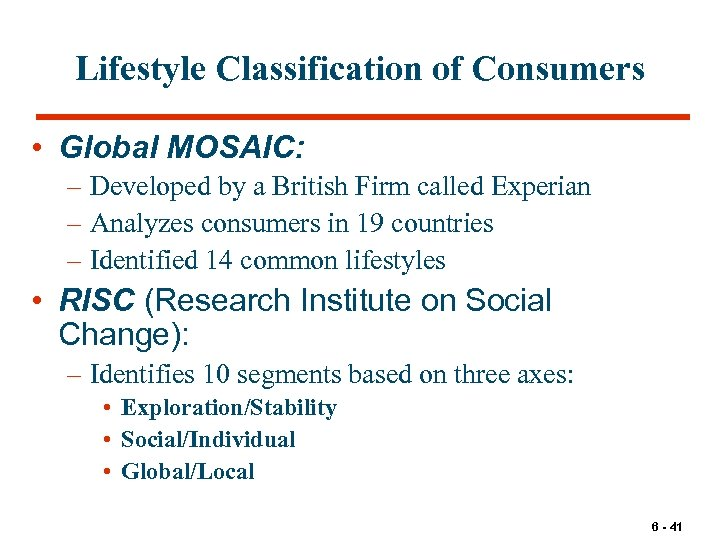 Lifestyle Classification of Consumers • Global MOSAIC: – Developed by a British Firm called