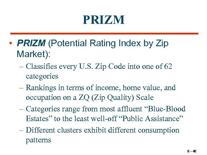 PRIZM • PRIZM (Potential Rating Index by Zip Market): – Classifies every U. S.