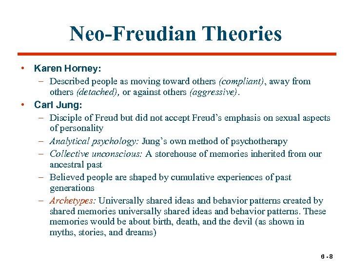 Neo-Freudian Theories • Karen Horney: – Described people as moving toward others (compliant), away