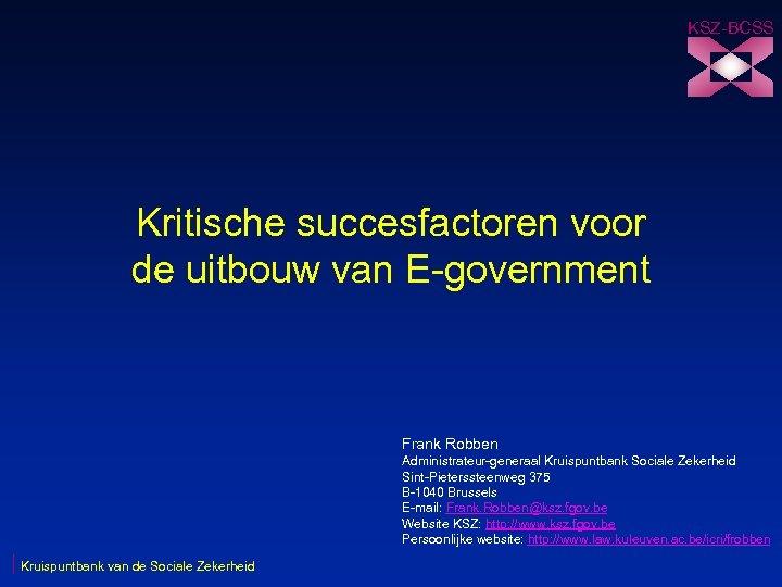 KSZ-BCSS Kritische succesfactoren voor de uitbouw van E-government Frank Robben Administrateur-generaal Kruispuntbank Sociale Zekerheid
