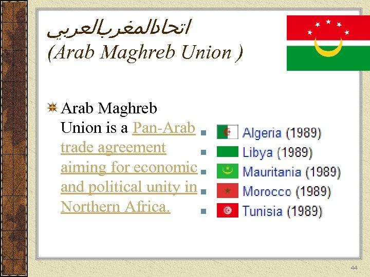 ﺍﺗﺤﺎﺩﺍﻟﻤﻐﺮﺏﺍﻟﻌﺮﺑﻲ (Arab Maghreb Union ) Arab Maghreb Union is a Pan-Arab trade agreement