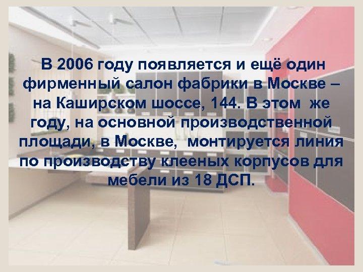 В 2006 году появляется и ещё один фирменный салон фабрики в Москве –