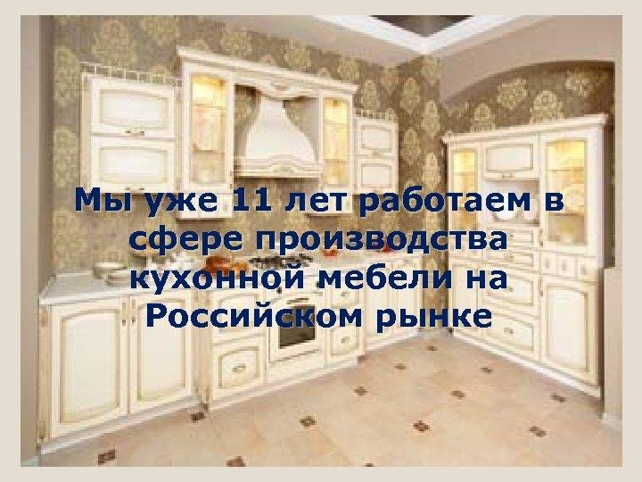 Мы уже 11 лет работаем в сфере производства кухонной мебели на Российском рынке
