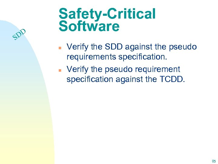 DD S Safety-Critical Software n n Verify the SDD against the pseudo requirements specification.