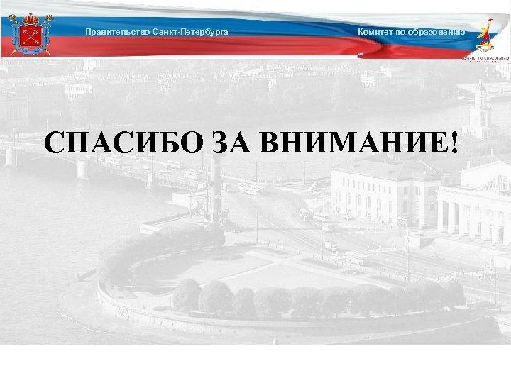 Правительство Санкт-Петербурга Комитет по образованию СПАСИБО ЗА ВНИМАНИЕ!