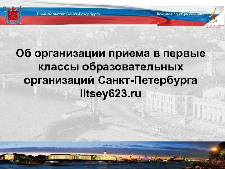 Правительство Санкт-Петербурга Комитет по образованию Об организации приема в первые классы образовательных организаций Санкт-Петербурга