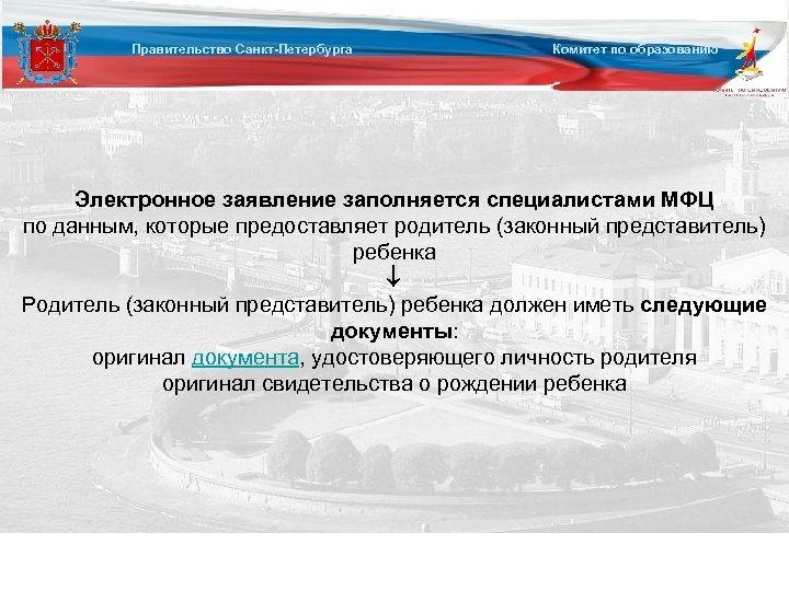 Правительство Санкт-Петербурга Комитет по образованию Электронное заявление заполняется специалистами МФЦ по данным, которые предоставляет