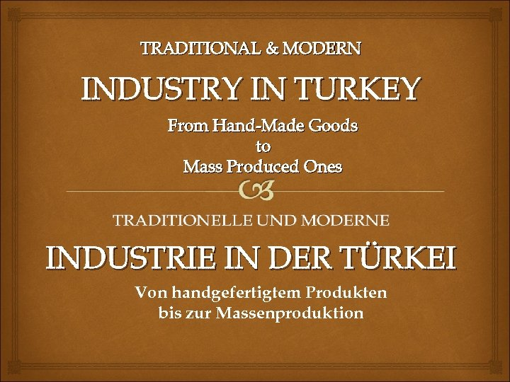 TRADITIONAL & MODERN INDUSTRY IN TURKEY From Hand-Made Goods to Mass Produced Ones INDUSTRIE