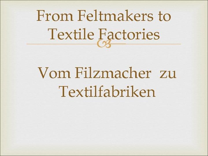 From Feltmakers to Textile Factories Vom Filzmacher zu Textilfabriken