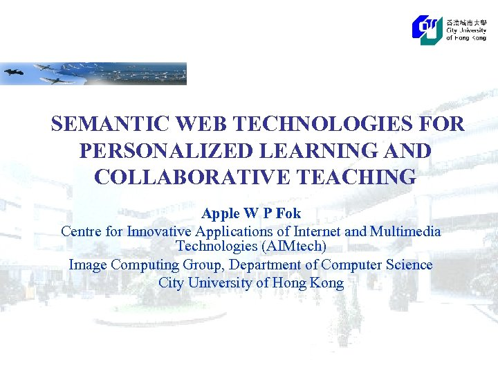 SEMANTIC WEB TECHNOLOGIES FOR PERSONALIZED LEARNING AND COLLABORATIVE TEACHING Apple W P Fok Centre