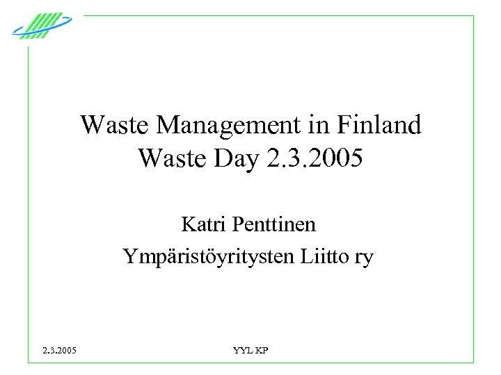 Waste Management in Finland Waste Day 2. 3. 2005 Katri Penttinen Ympäristöyritysten Liitto ry
