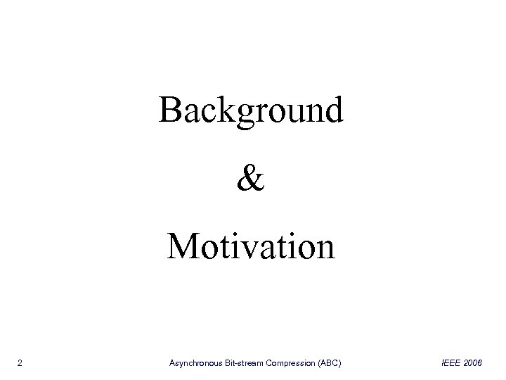 Background & Motivation 2 Asynchronous Bit-stream Compression (ABC) IEEE 2006