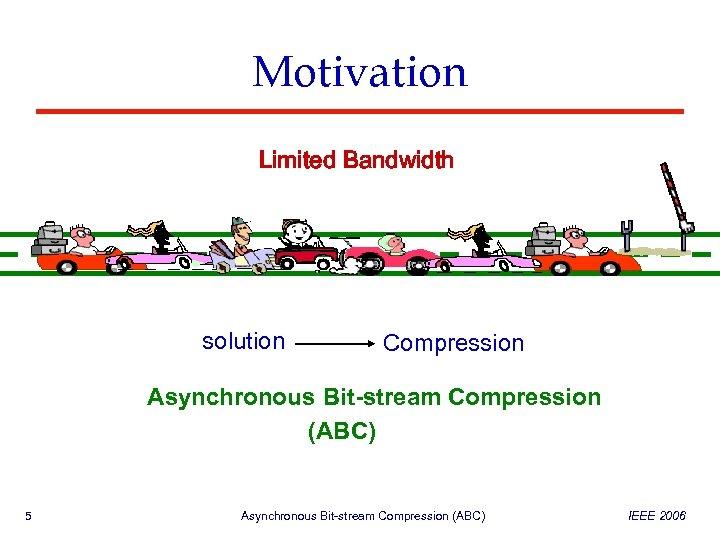 Motivation Limited Bandwidth solution Compression Asynchronous Bit-stream Compression (ABC) 5 Asynchronous Bit-stream Compression (ABC)