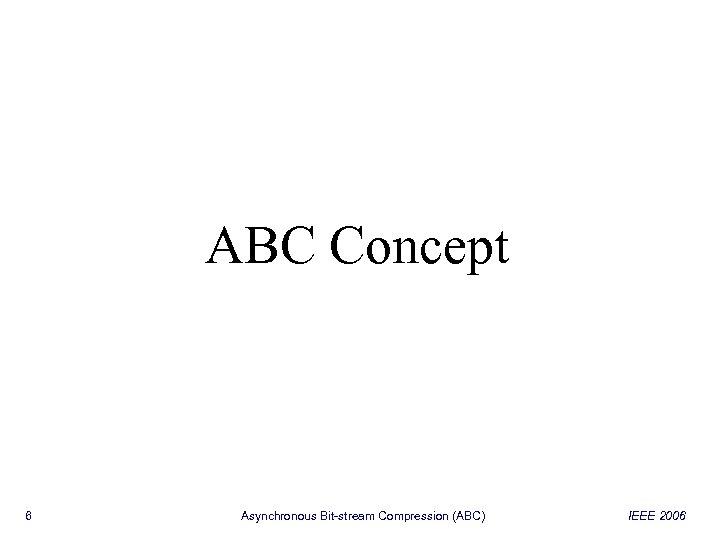 ABC Concept 6 Asynchronous Bit-stream Compression (ABC) IEEE 2006
