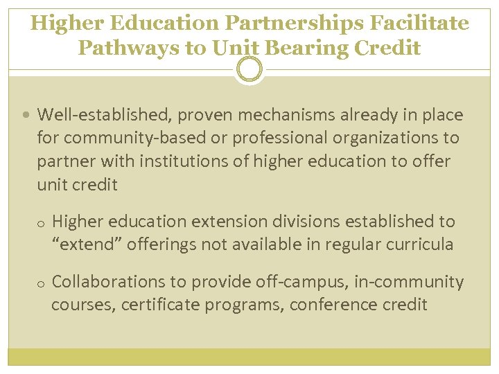 Higher Education Partnerships Facilitate Pathways to Unit Bearing Credit Well-established, proven mechanisms already in
