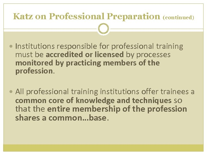Katz on Professional Preparation (continued) Institutions responsible for professional training must be accredited or