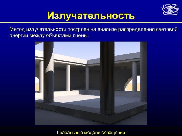 Излучательность Метод излучательности построен на анализе распределения световой энергии между объектами сцены. Глобальные модели