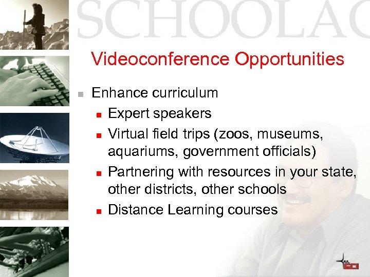 Videoconference Opportunities n Enhance curriculum n Expert speakers n Virtual field trips (zoos, museums,