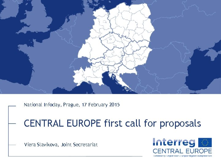 National Infoday, Prague, 17 February 2015 CENTRAL EUROPE first call for proposals Viera Slavikova,