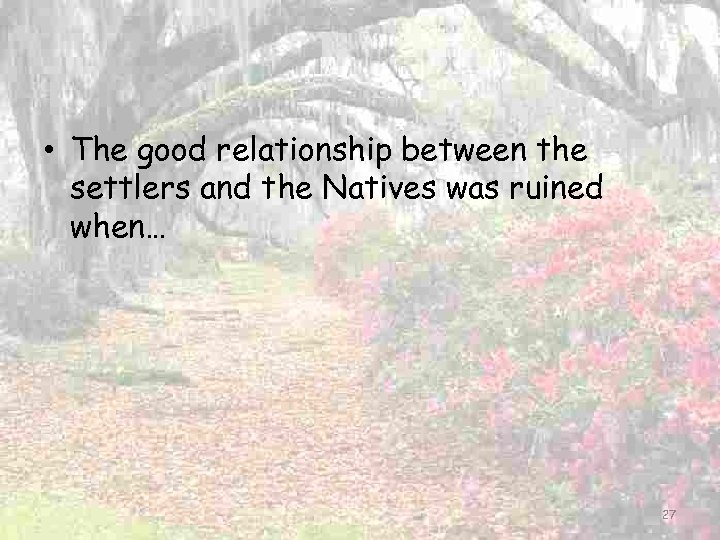 • The good relationship between the settlers and the Natives was ruined when…