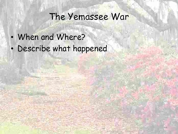 The Yemassee War • When and Where? • Describe what happened 44