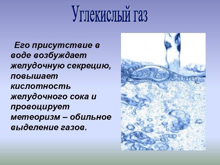 Его присутствие в воде возбуждает желудочную секрецию, повышает кислотность желудочного сока и провоцирует метеоризм