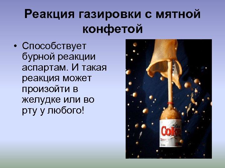 Реакция газировки с мятной конфетой • Способствует бурной реакции аспартам. И такая реакция может