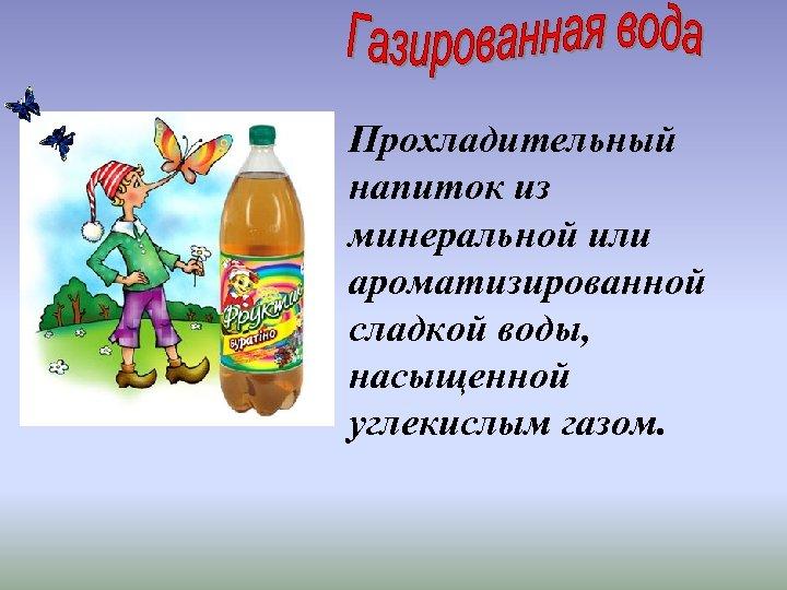 Прохладительный напиток из минеральной или ароматизированной сладкой воды, насыщенной углекислым газом.