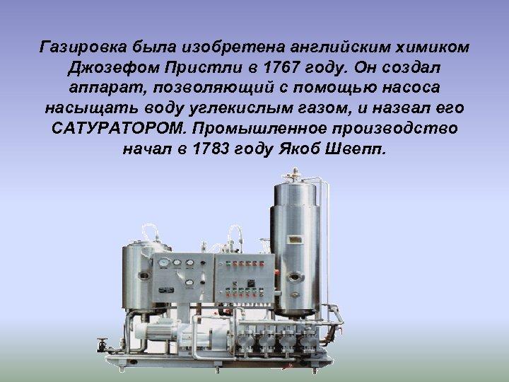 Газировка была изобретена английским химиком Джозефом Пристли в 1767 году. Он создал аппарат, позволяющий