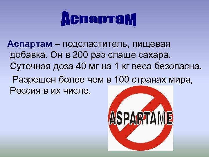 Аспартам – подсластитель, пищевая добавка. Он в 200 раз слаще сахара. Суточная доза 40