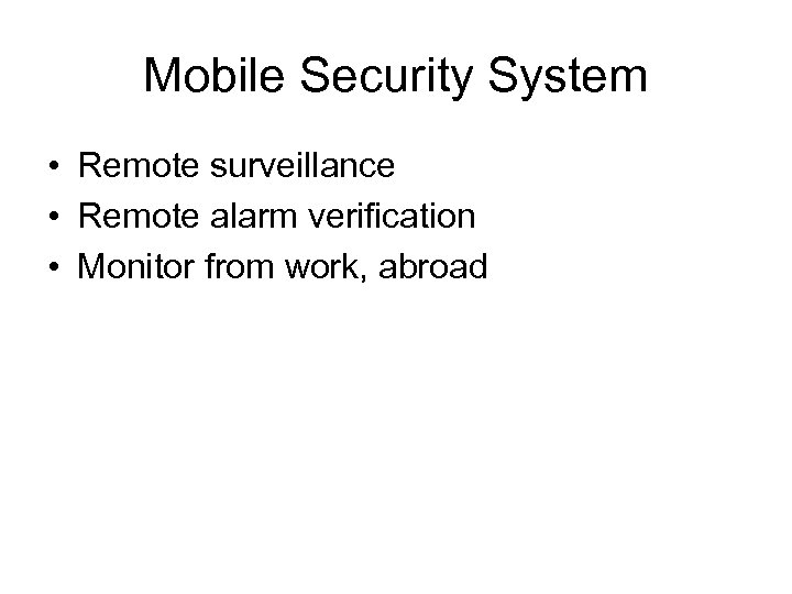 Mobile Security System • Remote surveillance • Remote alarm verification • Monitor from work,