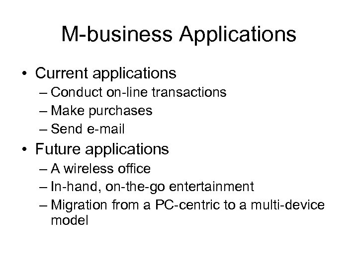 M-business Applications • Current applications – Conduct on-line transactions – Make purchases – Send