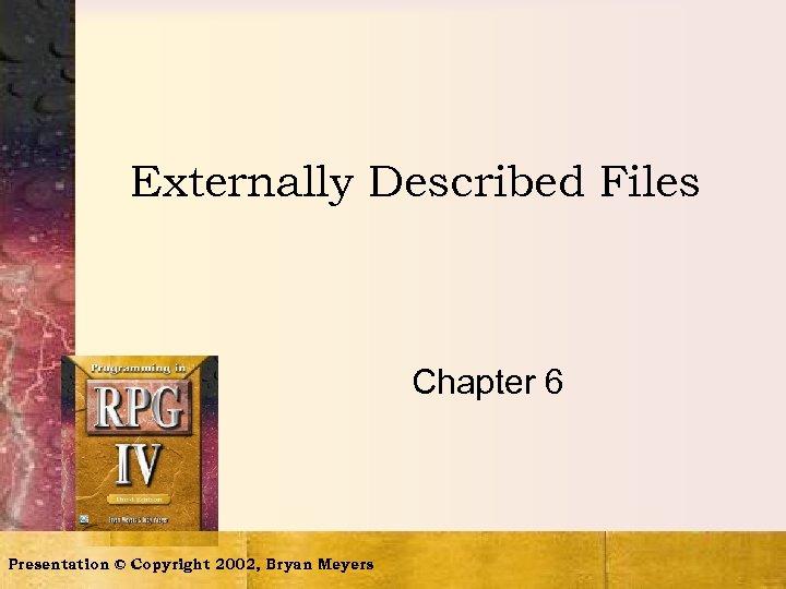 Externally Described Files Chapter 6 Presentation © Copyright 2002, Bryan Meyers