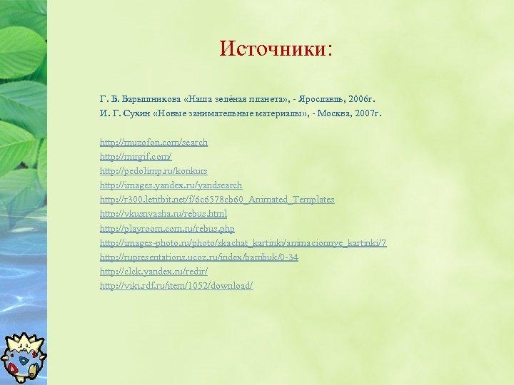 Источники: Г. Б. Барышникова «Наша зелёная планета» , - Ярославль, 2006 г. И. Г.