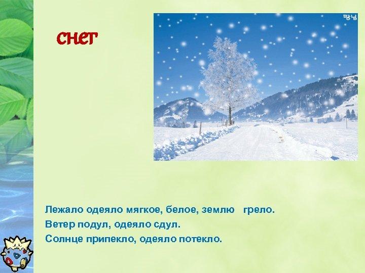 снег Лежало одеяло мягкое, белое, землю грело. Ветер подул, одеяло сдул. Солнце припекло, одеяло