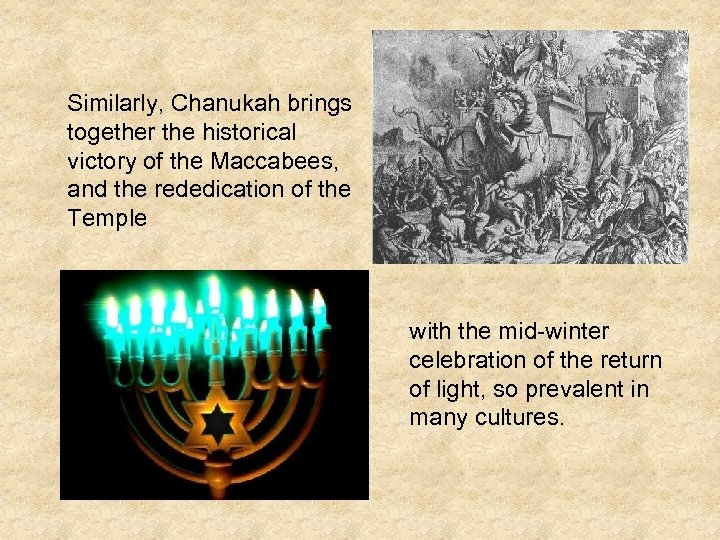 Similarly, Chanukah brings together the historical victory of the Maccabees, and the rededication of