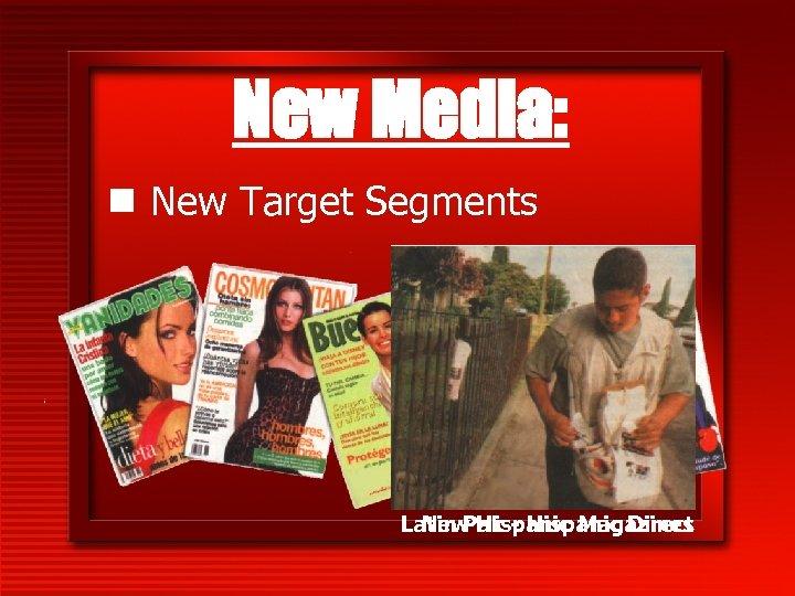 New Media: n New Target Segments Latin Pak - Hispanic Direct New Hispanic Magazines