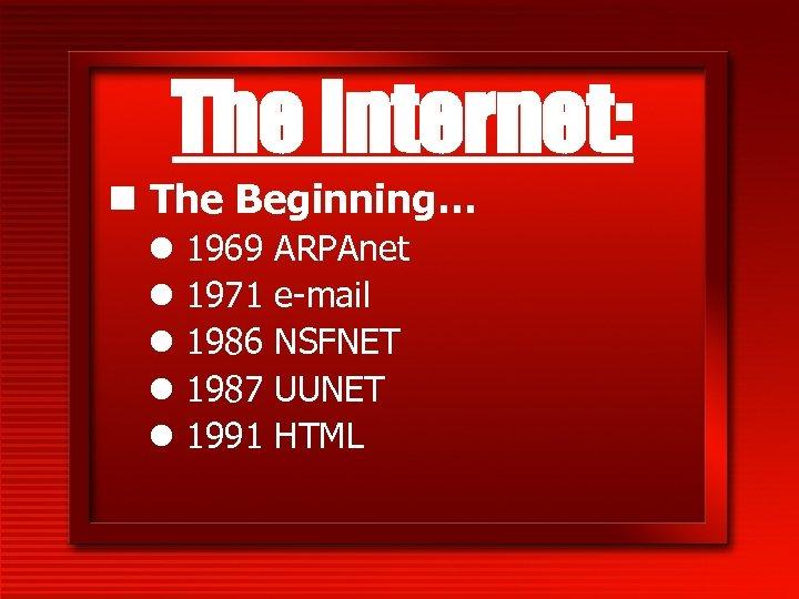 The Internet: n The Beginning… l l l 1969 1971 1986 1987 1991 ARPAnet