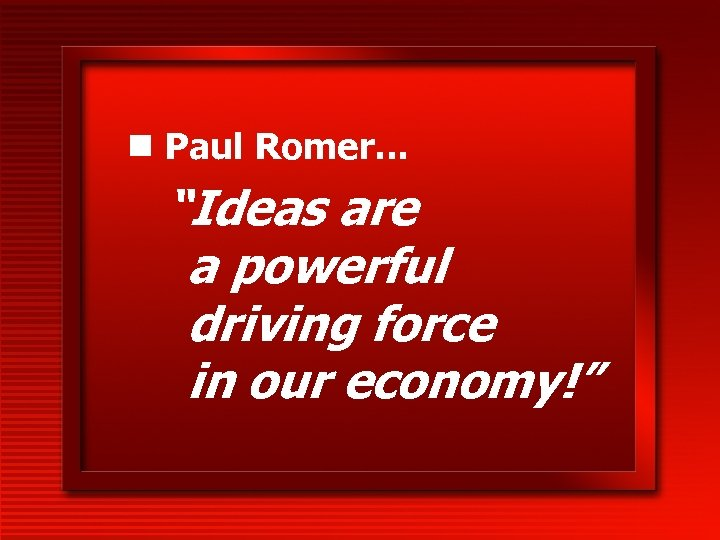 """n Paul Romer. . . """"Ideas are a powerful driving force in our economy!"""""""