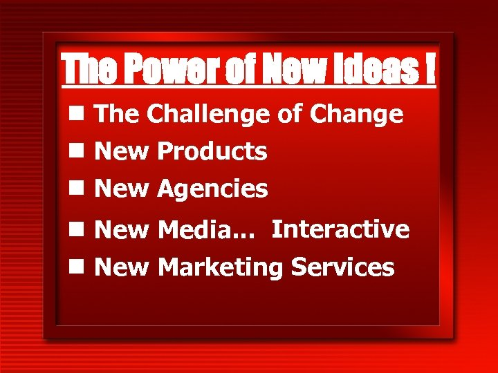 The Power of New Ideas ! n The Challenge of Change n New Products