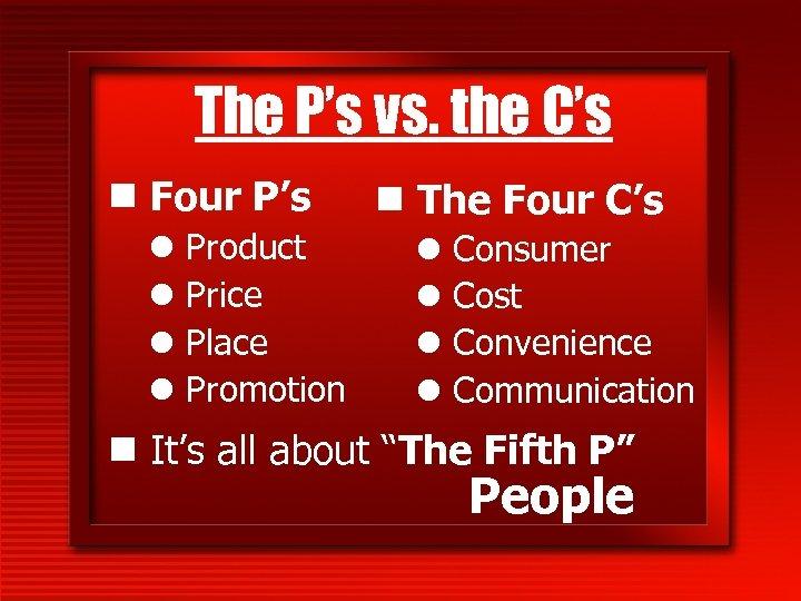 The P's vs. the C's n Four P's l l Product Price Place Promotion