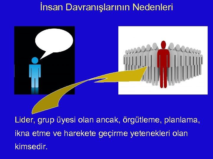 İnsan Davranışlarının Nedenleri Lider, grup üyesi olan ancak, örgütleme, planlama, ikna etme ve harekete