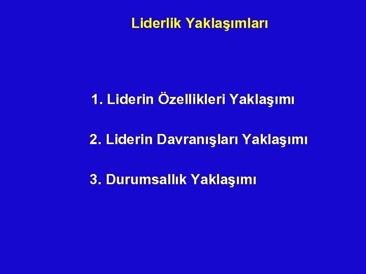 Liderlik Yaklaşımları 1. Liderin Özellikleri Yaklaşımı 2. Liderin Davranışları Yaklaşımı 3. Durumsallık Yaklaşımı